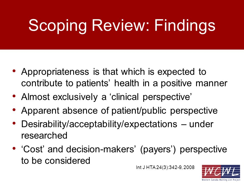 Agenda – WCWL Appropriateness research To provide an update on a program of research oriented toward the development of a multi- stakeholder decision-support tool for appropriateness of total knee and hip replacement –Systematic literature review –Patient focus groups –Surgeon interviews –Development of concept map –Next steps