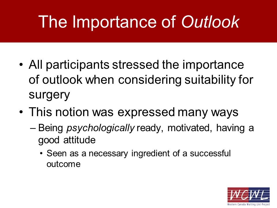 The Importance of Outlook All participants stressed the importance of outlook when considering suitability for surgery This notion was expressed many ways –Being psychologically ready, motivated, having a good attitude Seen as a necessary ingredient of a successful outcome