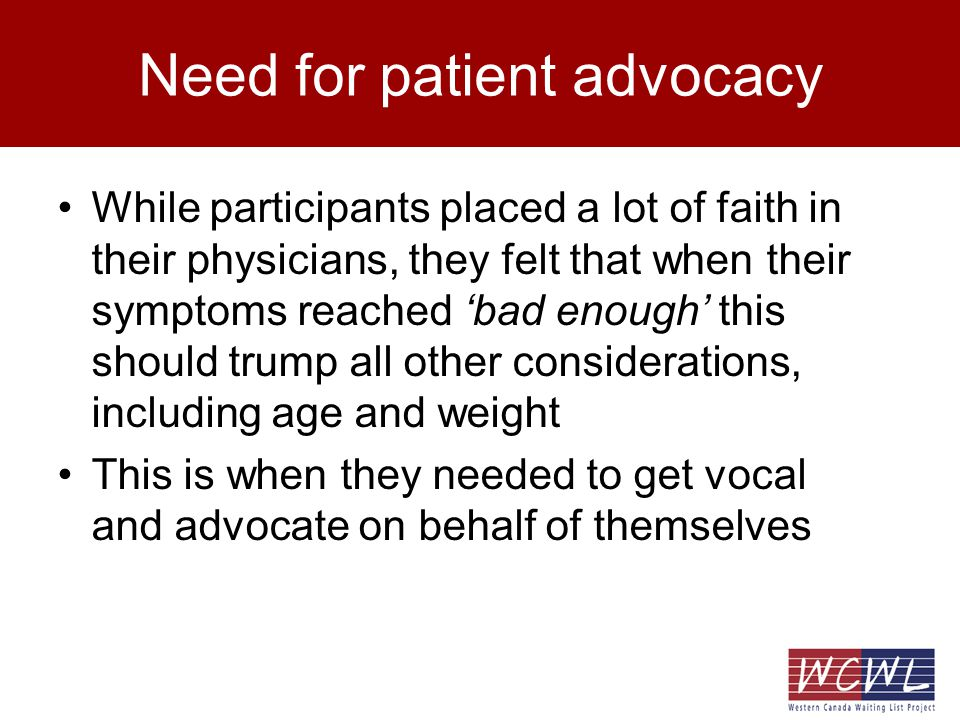 Need for patient advocacy While participants placed a lot of faith in their physicians, they felt that when their symptoms reached bad enough this should trump all other considerations, including age and weight This is when they needed to get vocal and advocate on behalf of themselves