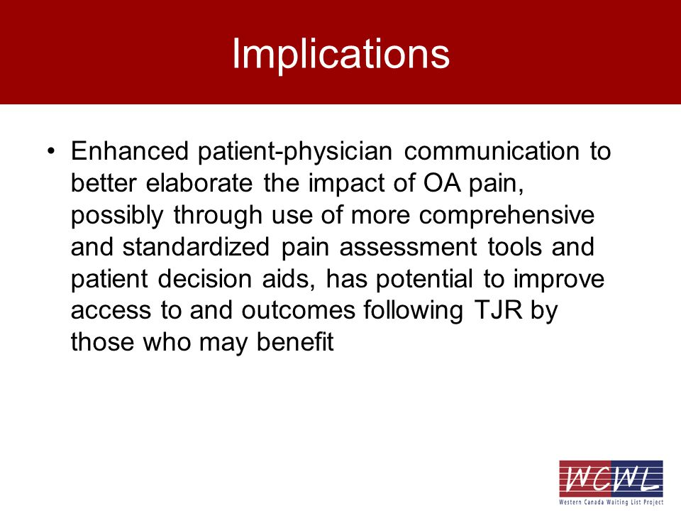 Implications Enhanced patient-physician communication to better elaborate the impact of OA pain, possibly through use of more comprehensive and standardized pain assessment tools and patient decision aids, has potential to improve access to and outcomes following TJR by those who may benefit