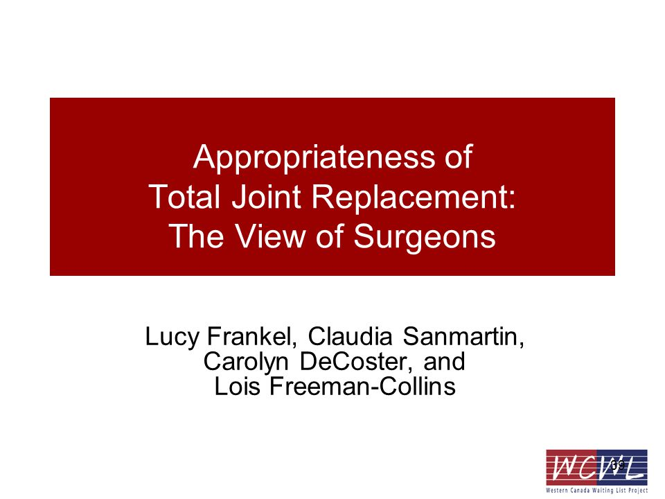 39 Appropriateness of Total Joint Replacement: The View of Surgeons Lucy Frankel, Claudia Sanmartin, Carolyn DeCoster, and Lois Freeman-Collins
