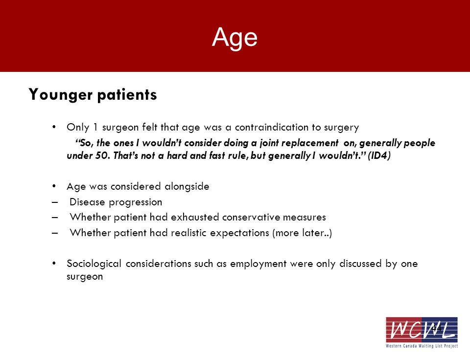 44 Age Younger patients Only 1 surgeon felt that age was a contraindication to surgery So, the ones I wouldnt consider doing a joint replacement on, generally people under 50.