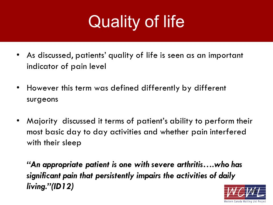 48 Quality of life As discussed, patients quality of life is seen as an important indicator of pain level However this term was defined differently by different surgeons Majority discussed it terms of patients ability to perform their most basic day to day activities and whether pain interfered with their sleep An appropriate patient is one with severe arthritis….who has significant pain that persistently impairs the activities of daily living.(ID12)