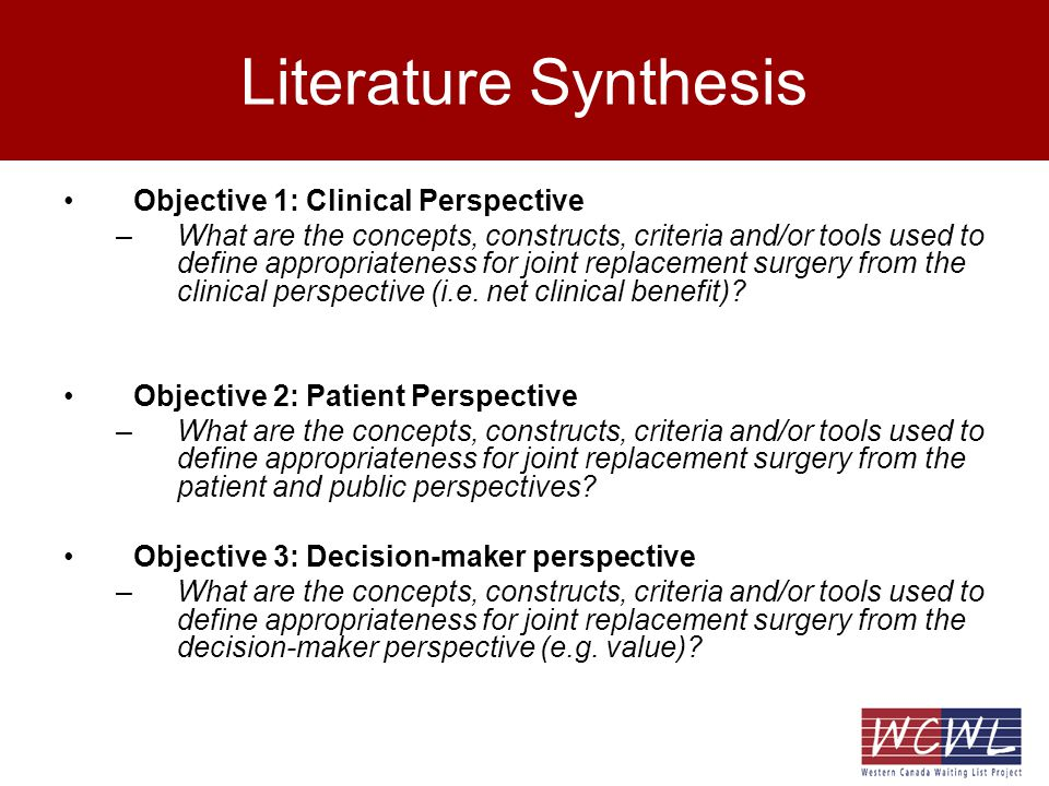 Summary – Key Findings Consistent with previous studies in physician experts, patients with hip/knee OA identified arthritis severity & motivation as key considerations when evaluating appropriateness for TJR –spoke less about capacity to benefit (risks versus benefits) Patients pain experience (impact on quality of life, ability to cope) was seen as the most important determinant –Inadequately evaluated by clinicians