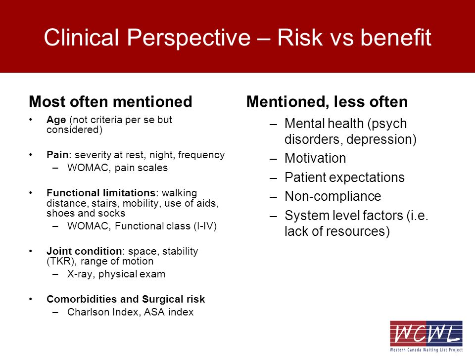 Clinical Perspective – Risk vs benefit Most often mentioned Age (not criteria per se but considered) Pain: severity at rest, night, frequency –WOMAC, pain scales Functional limitations: walking distance, stairs, mobility, use of aids, shoes and socks –WOMAC, Functional class (I-IV) Joint condition: space, stability (TKR), range of motion –X-ray, physical exam Comorbidities and Surgical risk –Charlson Index, ASA index Mentioned, less often –Mental health (psych disorders, depression) –Motivation –Patient expectations –Non-compliance –System level factors (i.e.