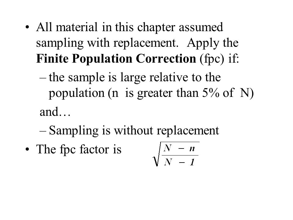 All material in this chapter assumed sampling with replacement. Apply the Finite Population Correction (fpc) if: –the sample is large relative to the
