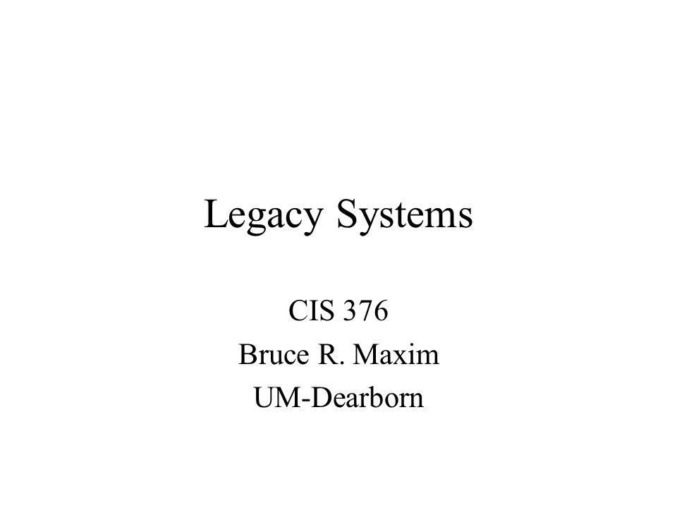 Legacy Systems CIS 376 Bruce R. Maxim UM-Dearborn