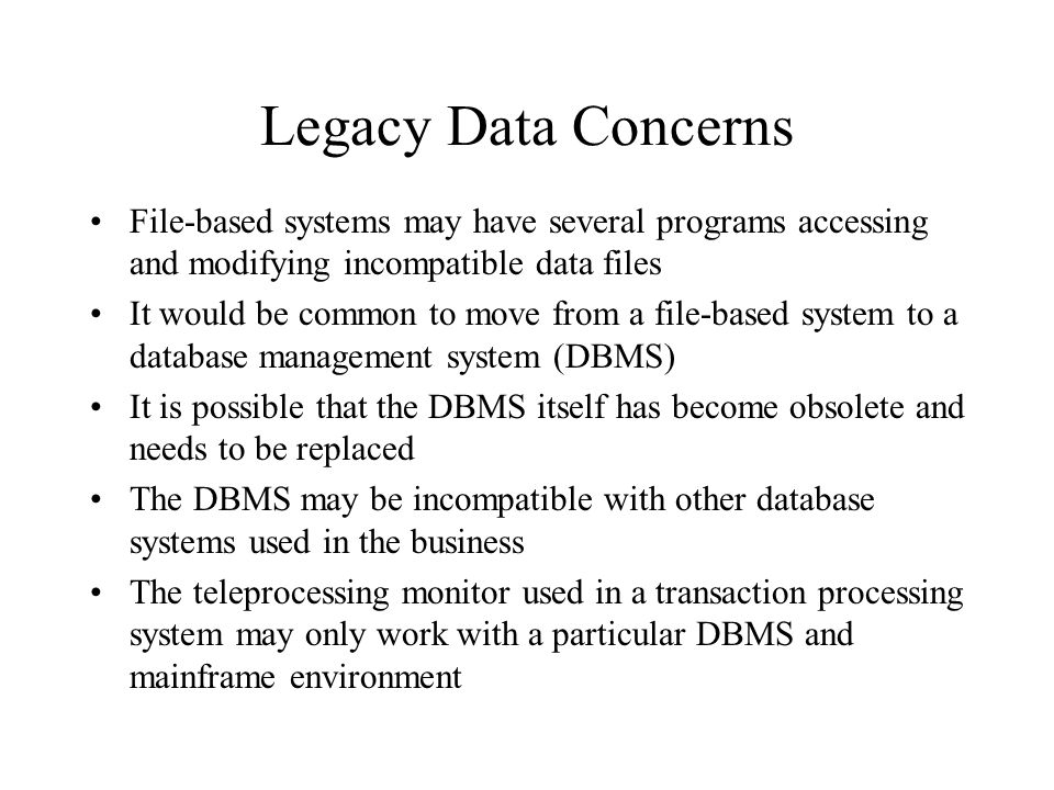 Legacy Data Concerns File-based systems may have several programs accessing and modifying incompatible data files It would be common to move from a fi