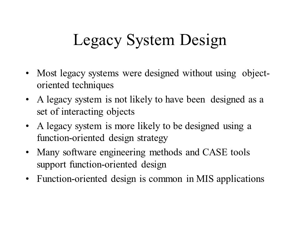 Legacy System Design Most legacy systems were designed without using object- oriented techniques A legacy system is not likely to have been designed a