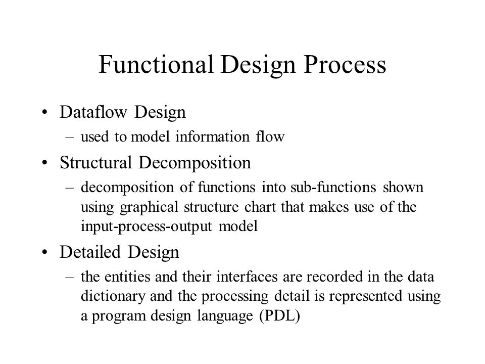 Functional Design Process Dataflow Design –used to model information flow Structural Decomposition –decomposition of functions into sub-functions show