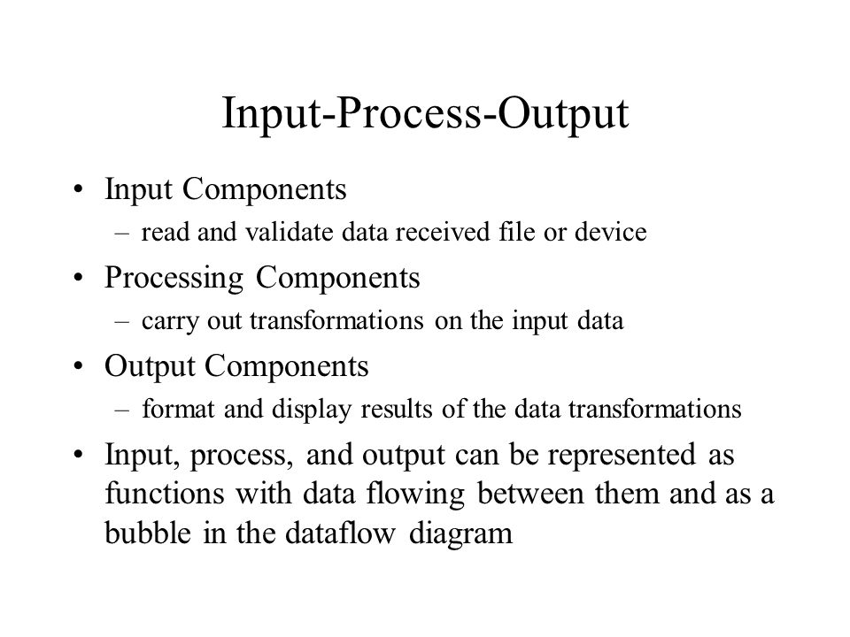 Input-Process-Output Input Components –read and validate data received file or device Processing Components –carry out transformations on the input da