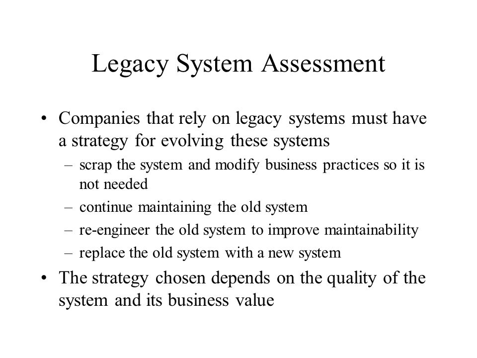 Legacy System Assessment Companies that rely on legacy systems must have a strategy for evolving these systems –scrap the system and modify business p