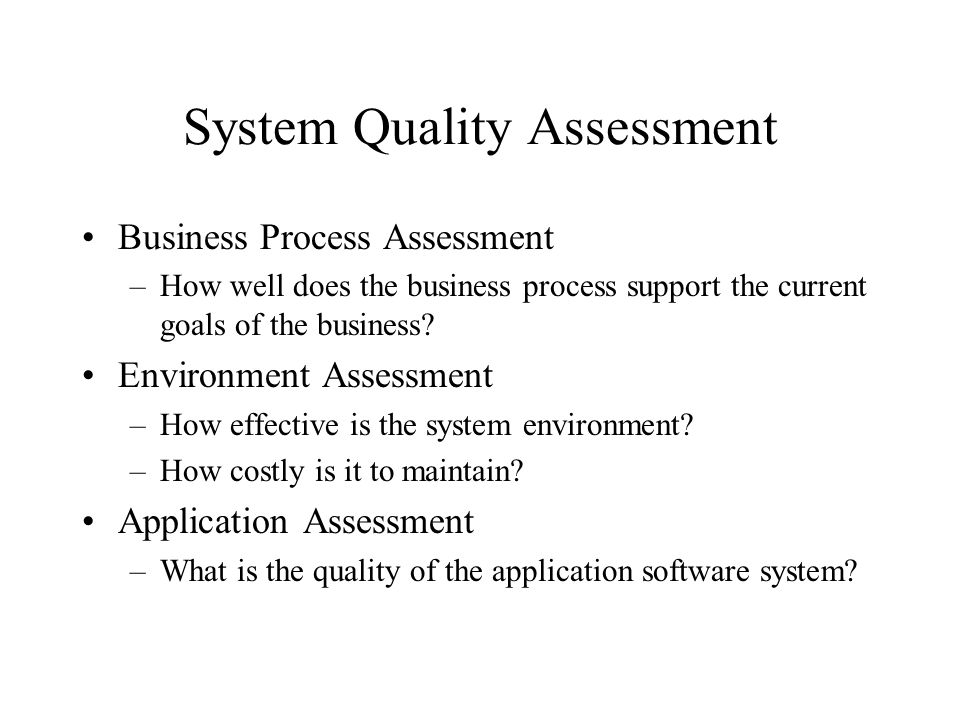 System Quality Assessment Business Process Assessment –How well does the business process support the current goals of the business? Environment Asses