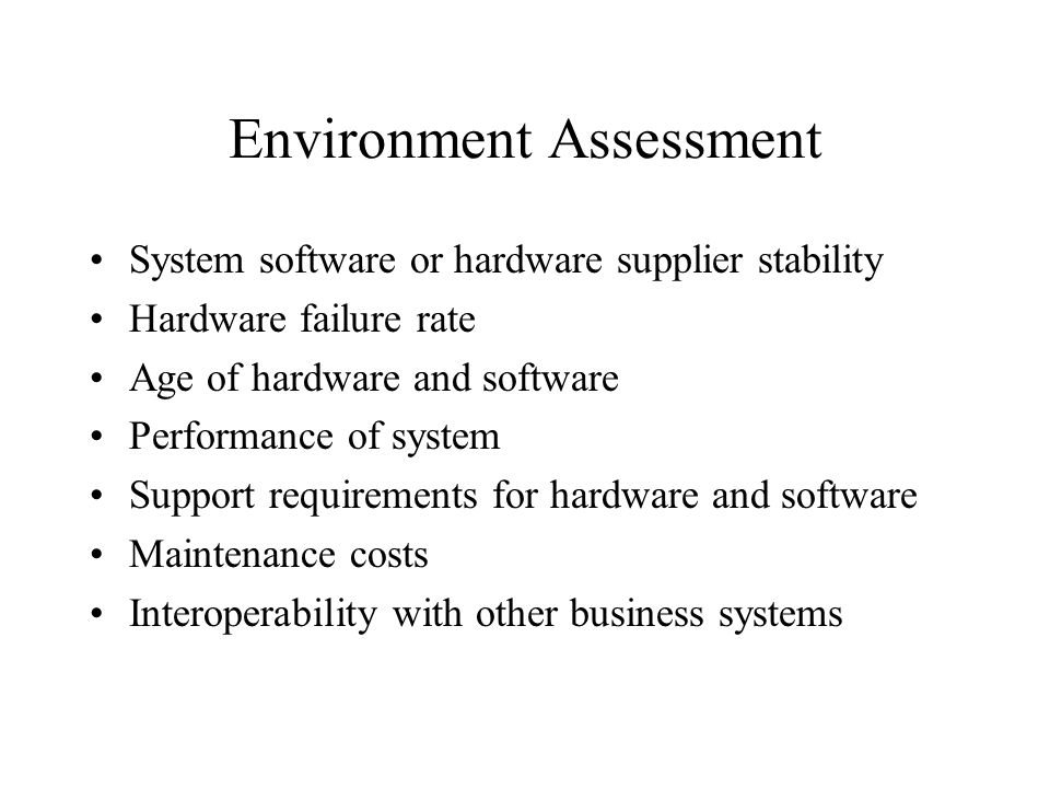 Environment Assessment System software or hardware supplier stability Hardware failure rate Age of hardware and software Performance of system Support