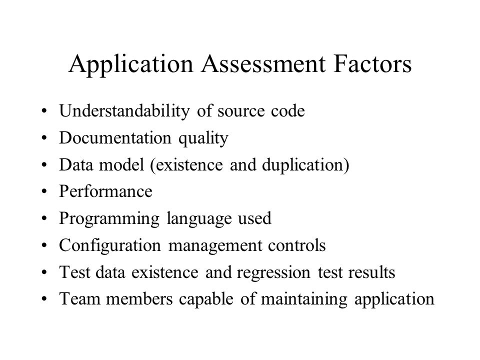 Application Assessment Factors Understandability of source code Documentation quality Data model (existence and duplication) Performance Programming l