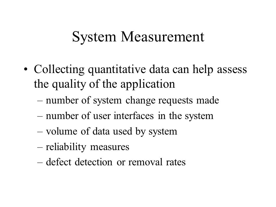 System Measurement Collecting quantitative data can help assess the quality of the application –number of system change requests made –number of user