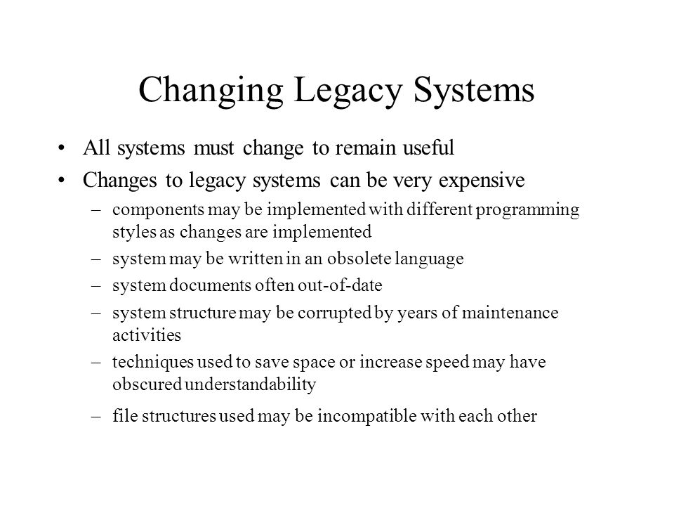 Legacy System Risks Replacing a legacy system is both expensive and risky Maintaining a legacy system is also expensive and risky Sometimes a the decision is made (based on the costs and risks involved) to extend system life- time using techniques like re-engineering