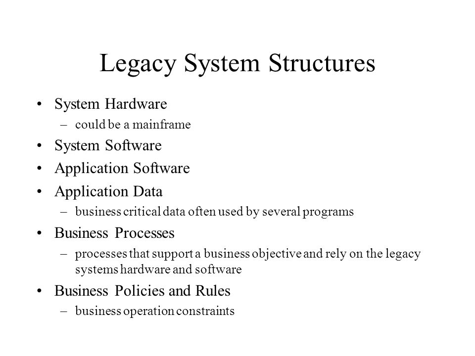Legacy System Structures System Hardware –could be a mainframe System Software Application Software Application Data –business critical data often use