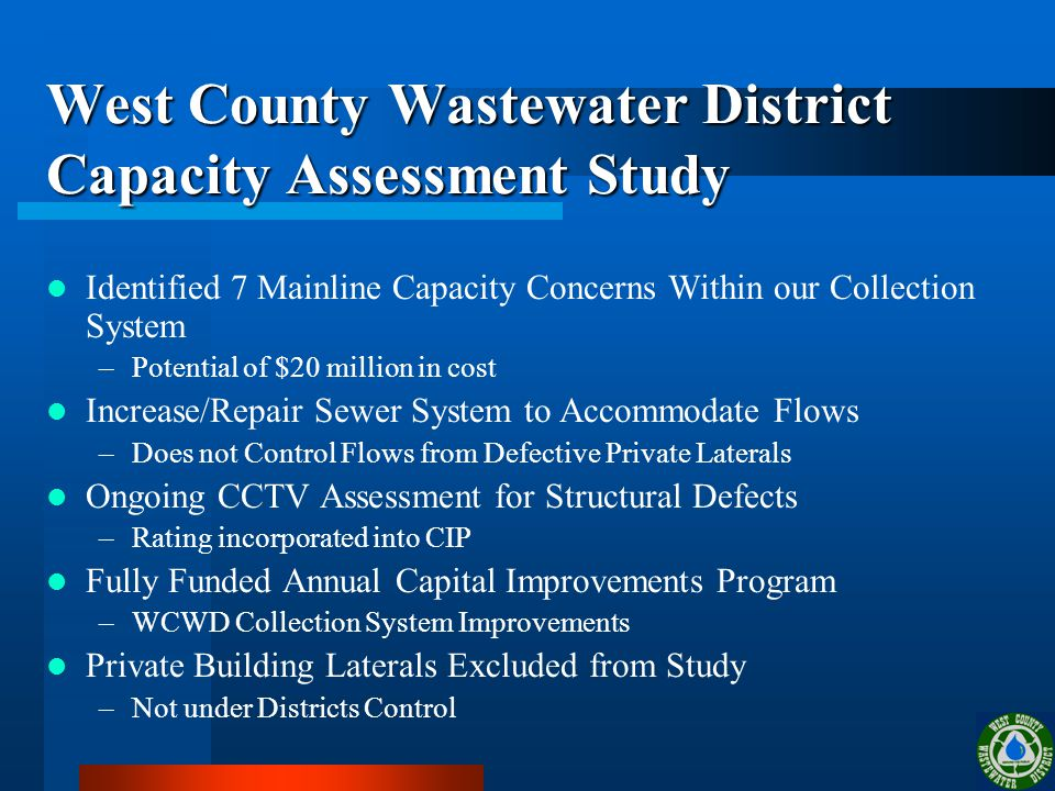 West County Wastewater District Capacity Assessment Study Identified 7 Mainline Capacity Concerns Within our Collection System –Potential of $20 million in cost Increase/Repair Sewer System to Accommodate Flows –Does not Control Flows from Defective Private Laterals Ongoing CCTV Assessment for Structural Defects –Rating incorporated into CIP Fully Funded Annual Capital Improvements Program –WCWD Collection System Improvements Private Building Laterals Excluded from Study –Not under Districts Control