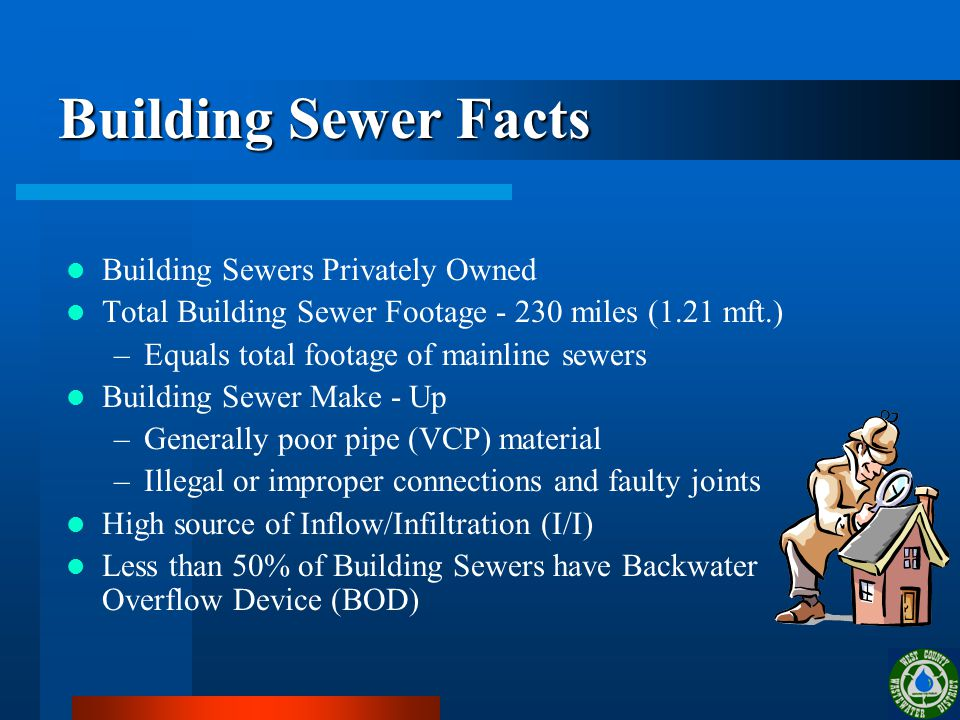 Building Sewer Facts Building Sewers Privately Owned Total Building Sewer Footage - 230 miles (1.21 mft.) –Equals total footage of mainline sewers Building Sewer Make - Up –Generally poor pipe (VCP) material –Illegal or improper connections and faulty joints High source of Inflow/Infiltration (I/I) Less than 50% of Building Sewers have Backwater Overflow Device (BOD)
