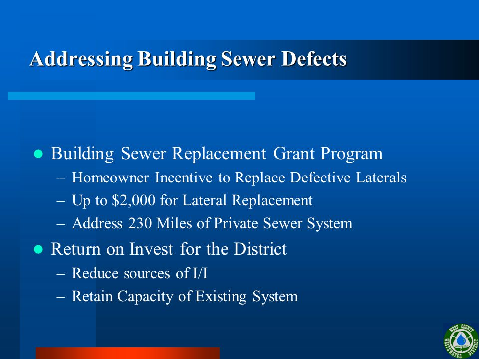 Addressing Building Sewer Defects Building Sewer Replacement Grant Program –Homeowner Incentive to Replace Defective Laterals –Up to $2,000 for Lateral Replacement –Address 230 Miles of Private Sewer System Return on Invest for the District –Reduce sources of I/I –Retain Capacity of Existing System