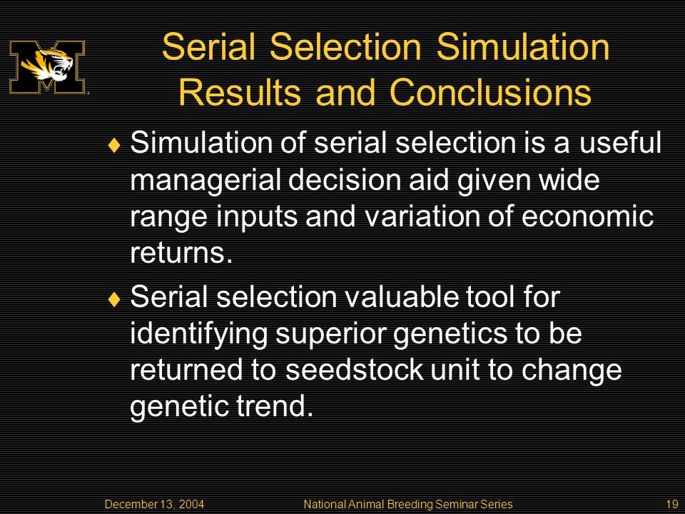 December 13, 2004National Animal Breeding Seminar Series19 Serial Selection Simulation Results and Conclusions Simulation of serial selection is a useful managerial decision aid given wide range inputs and variation of economic returns.
