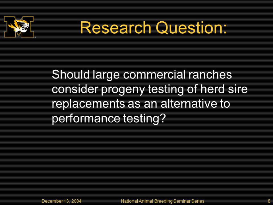 December 13, 2004National Animal Breeding Seminar Series8 Research Question: Should large commercial ranches consider progeny testing of herd sire replacements as an alternative to performance testing