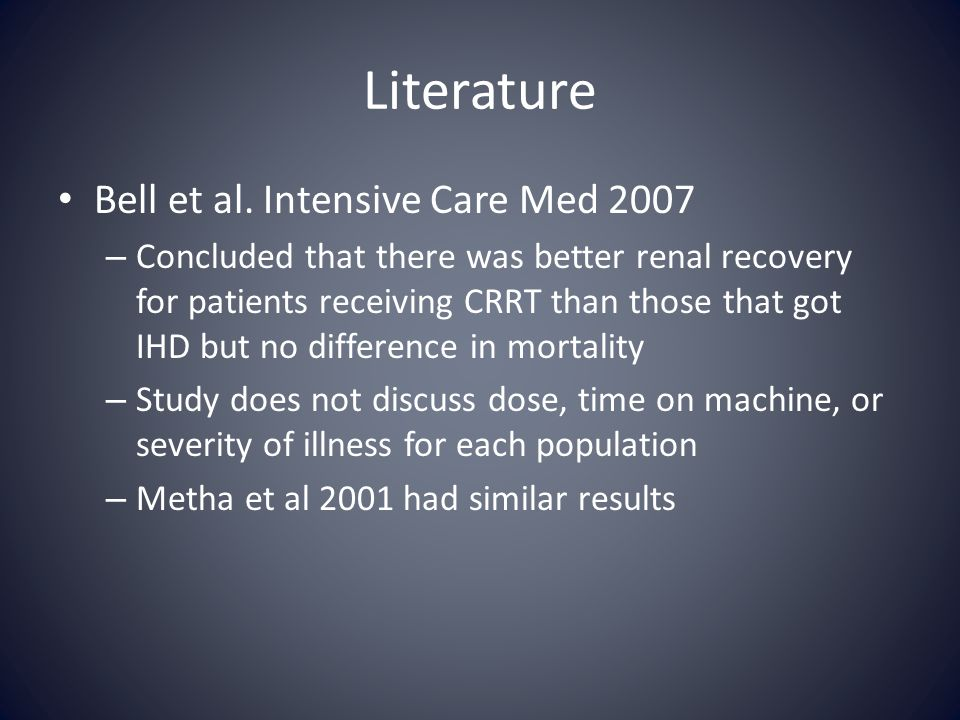 Literature Bell et al. Intensive Care Med 2007 – Concluded that there was better renal recovery for patients receiving CRRT than those that got IHD bu