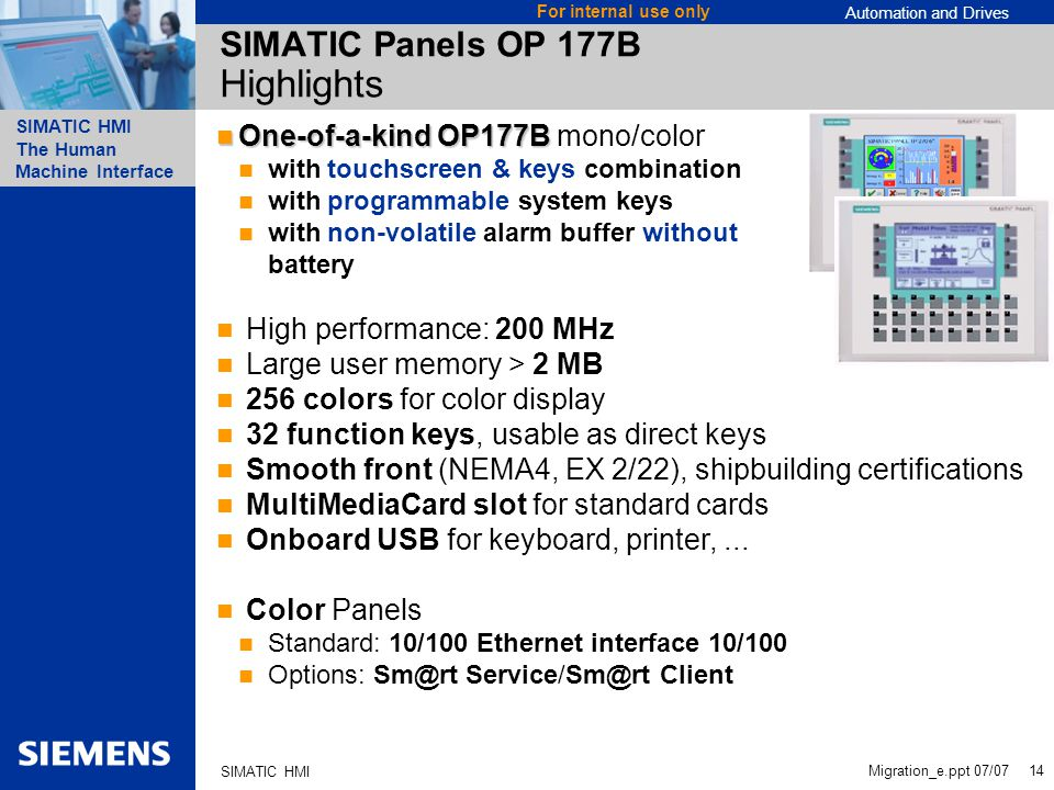 Automation and Drives SIMATIC HMI The Human Machine Interface Migration_e.ppt 07/07 14 For internal use only SIMATIC HMI SIMATIC Panels OP 177B Highlights One-of-a-kind OP177B One-of-a-kind OP177B mono/color with touchscreen & keys combination with programmable system keys with non-volatile alarm buffer without battery High performance: 200 MHz Large user memory > 2 MB 256 colors for color display 32 function keys, usable as direct keys Smooth front (NEMA4, EX 2/22), shipbuilding certifications MultiMediaCard slot for standard cards Onboard USB for keyboard, printer,...