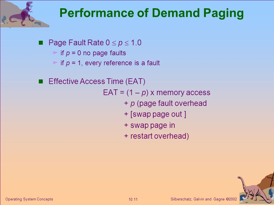 Silberschatz, Galvin and Gagne 2002 10.11 Operating System Concepts Performance of Demand Paging Page Fault Rate 0 p 1.0 if p = 0 no page faults if p