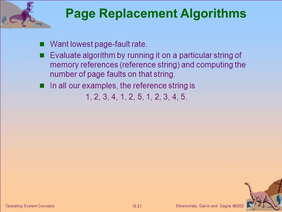 Silberschatz, Galvin and Gagne 2002 10.21 Operating System Concepts Page Replacement Algorithms Want lowest page-fault rate. Evaluate algorithm by run
