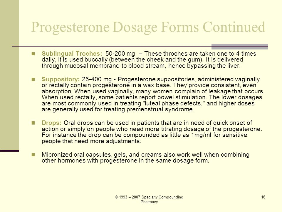 © 1993 – 2007 Specialty Compounding Pharmacy 17 Progesterone Dosage Forms Slow Release Oral Capsule: 50-400 mg – It combines slow, even-release of med