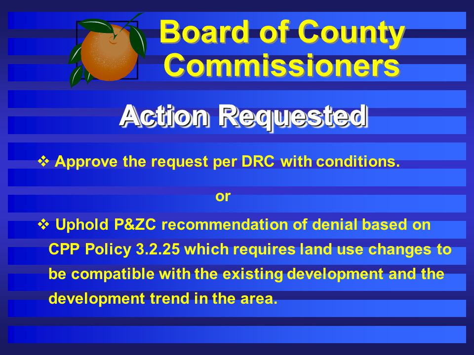 Board of County Commissioners Action Requested Approve the request per DRC with conditions. or Uphold P&ZC recommendation of denial based on CPP Polic