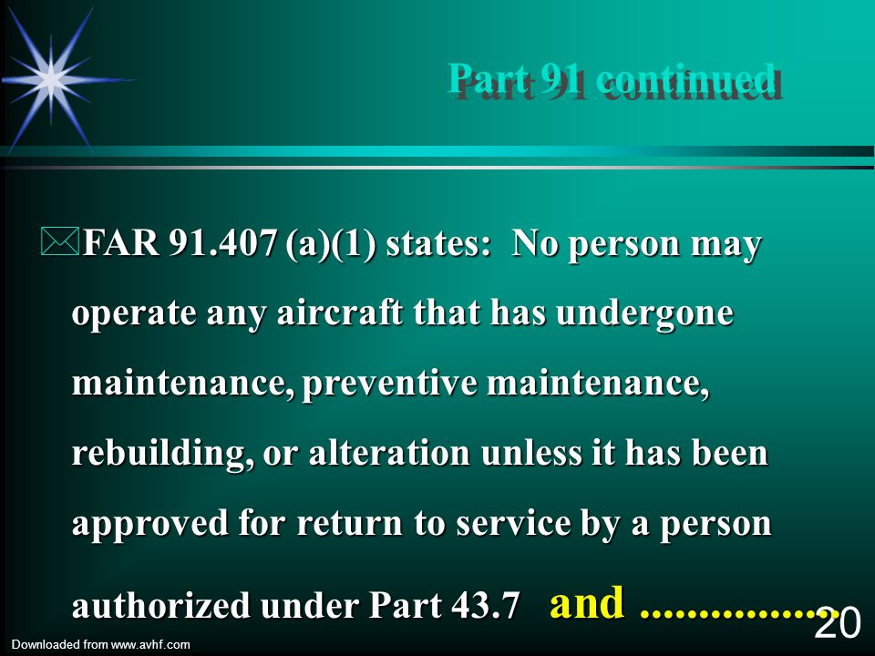 19 Downloaded from www.avhf.com Part 91 continued *FAR 91.405 Maintenance Required, paragraph (b) states: Each owner of an aircraft shall ensure that