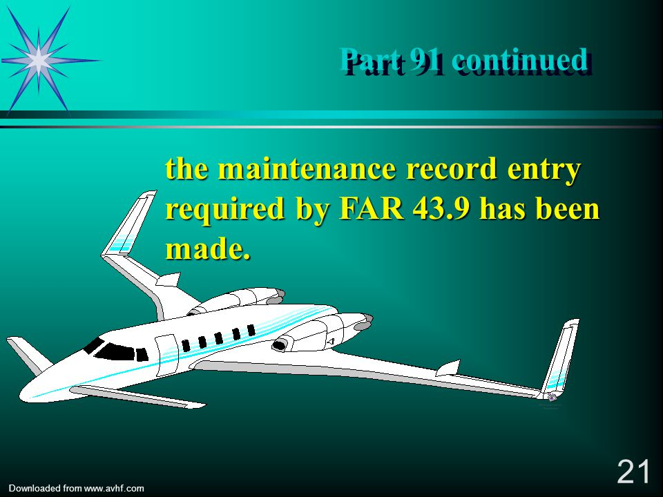 20 Downloaded from www.avhf.com Part 91 continued *FAR 91.407 (a)(1) states: No person may operate any aircraft that has undergone maintenance, preven