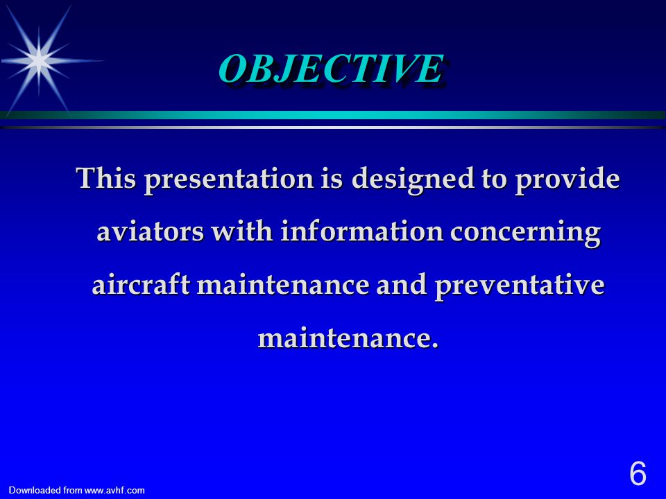 6 Downloaded from www.avhf.com OBJECTIVEOBJECTIVE This presentation is designed to provide aviators with information concerning aircraft maintenance and preventative maintenance.