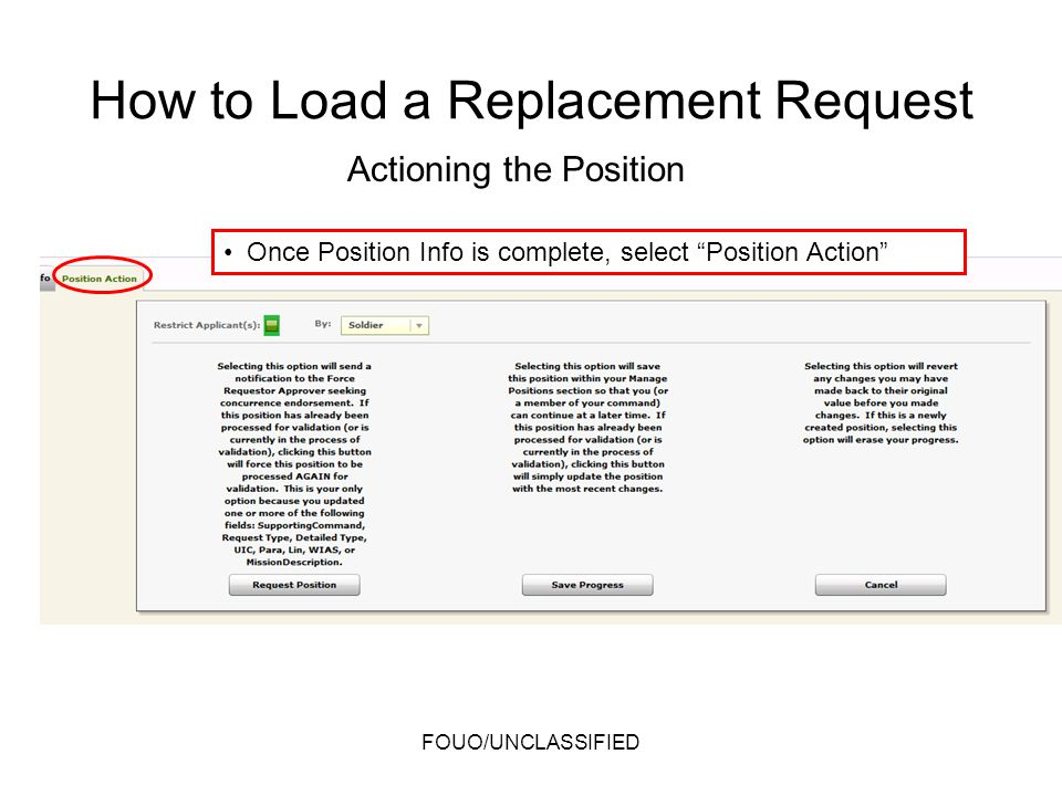 Once Position Info is complete, select Position Action Actioning the Position FOUO/UNCLASSIFIED How to Load a Replacement Request