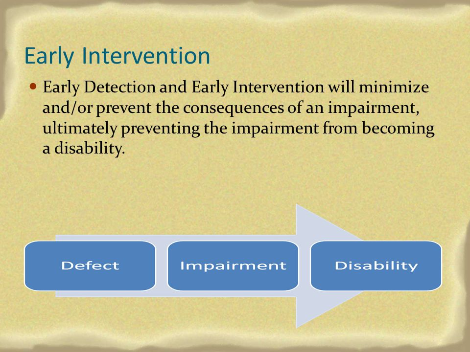 Early Intervention Early Detection and Early Intervention will minimize and/or prevent the consequences of an impairment, ultimately preventing the im