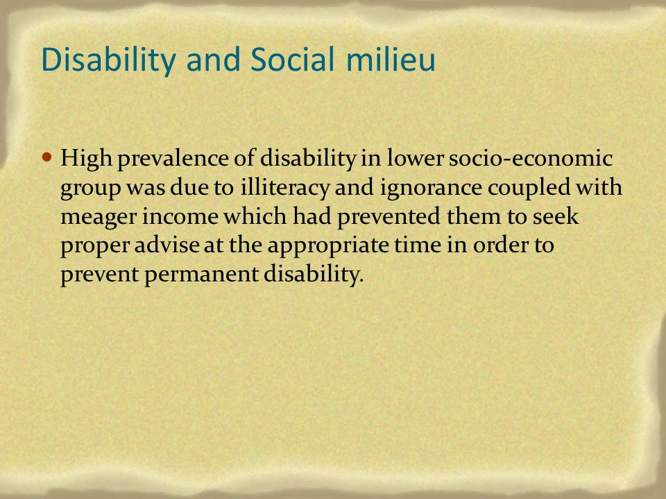 Disability and Social milieu High prevalence of disability in lower socio-economic group was due to illiteracy and ignorance coupled with meager incom