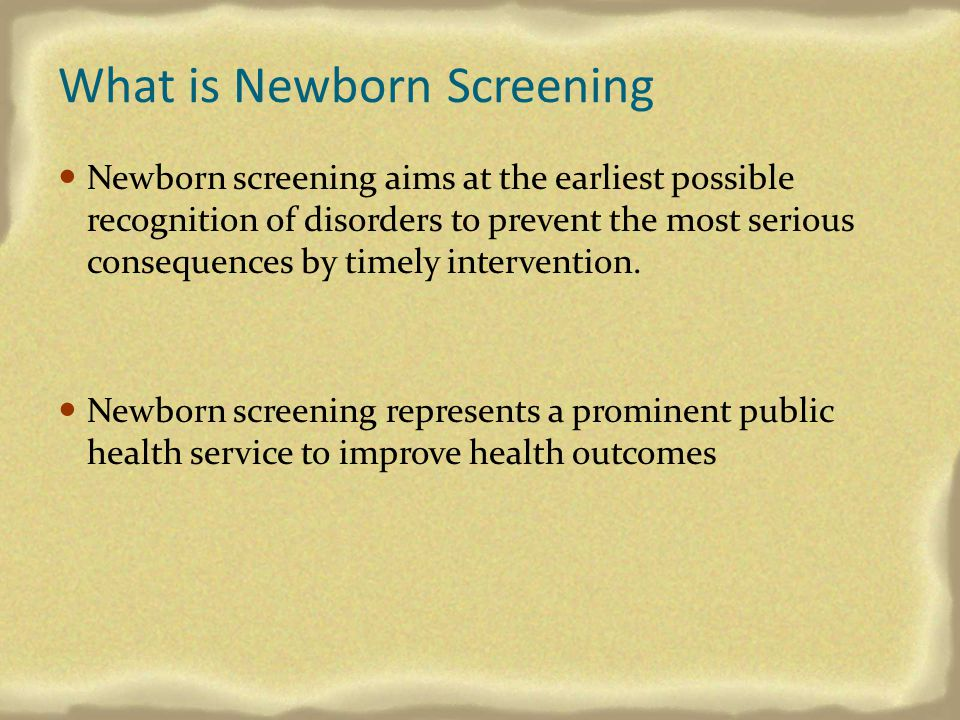 What is Newborn Screening Newborn screening aims at the earliest possible recognition of disorders to prevent the most serious consequences by timely