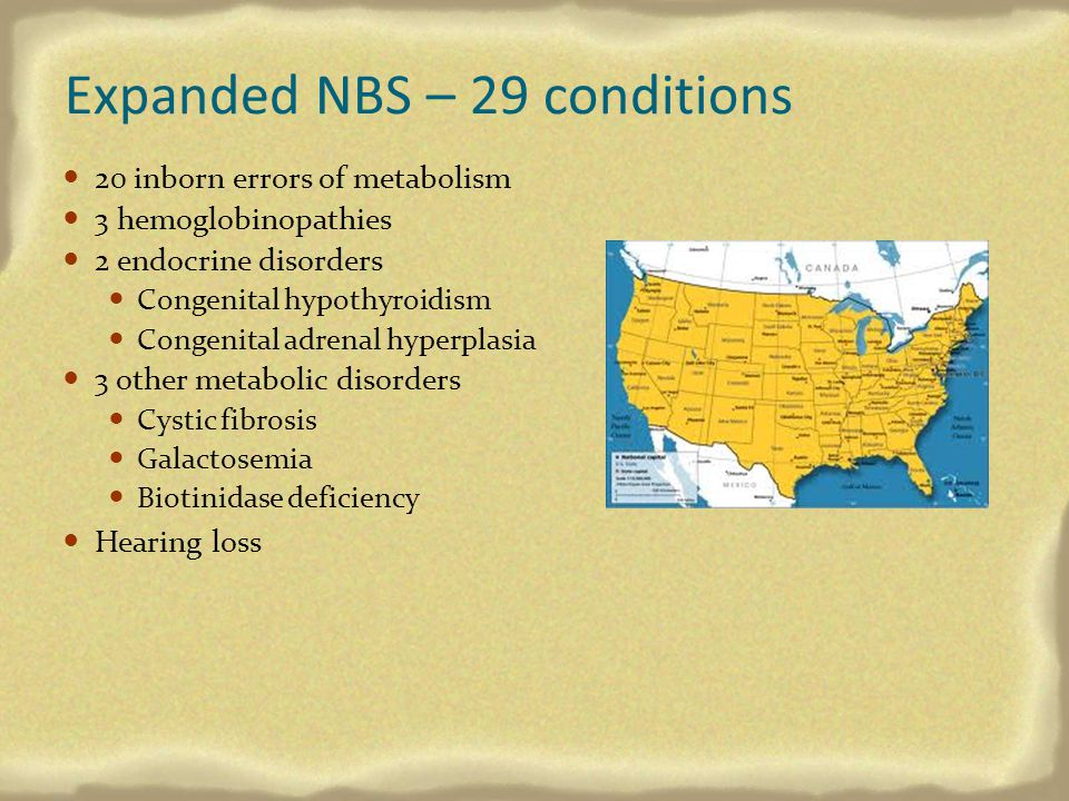 Expanded NBS – 29 conditions 20 inborn errors of metabolism 3 hemoglobinopathies 2 endocrine disorders Congenital hypothyroidism Congenital adrenal hy