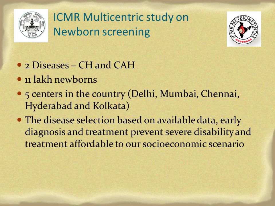 ICMR Multicentric study on Newborn screening 2 Diseases – CH and CAH 11 lakh newborns 5 centers in the country (Delhi, Mumbai, Chennai, Hyderabad and