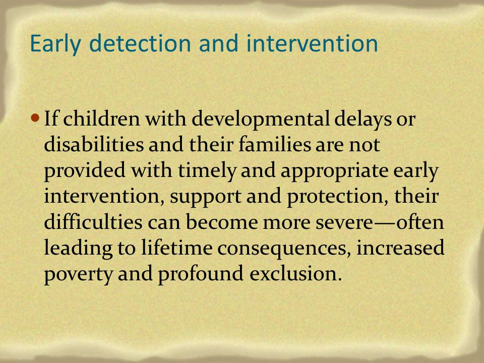Early detection and intervention If children with developmental delays or disabilities and their families are not provided with timely and appropriate