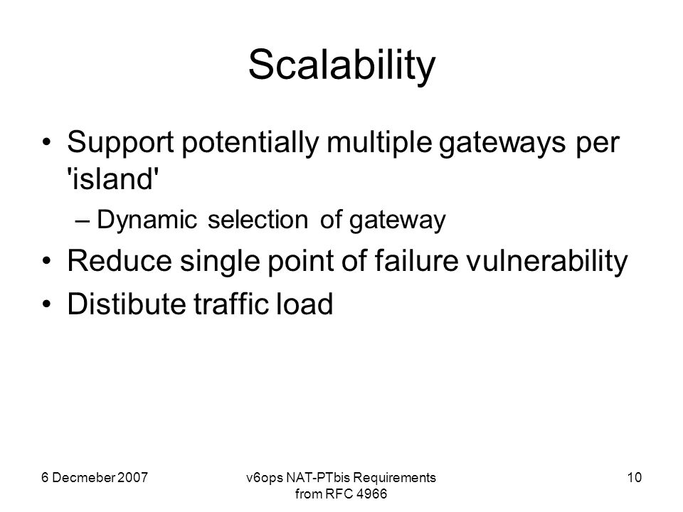 6 Decmeber 2007v6ops NAT-PTbis Requirements from RFC 4966 10 Scalability Support potentially multiple gateways per island –Dynamic selection of gateway Reduce single point of failure vulnerability Distibute traffic load