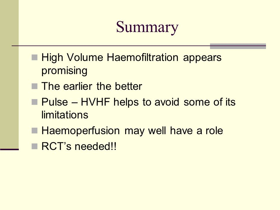 Summary High Volume Haemofiltration appears promising The earlier the better Pulse – HVHF helps to avoid some of its limitations Haemoperfusion may we