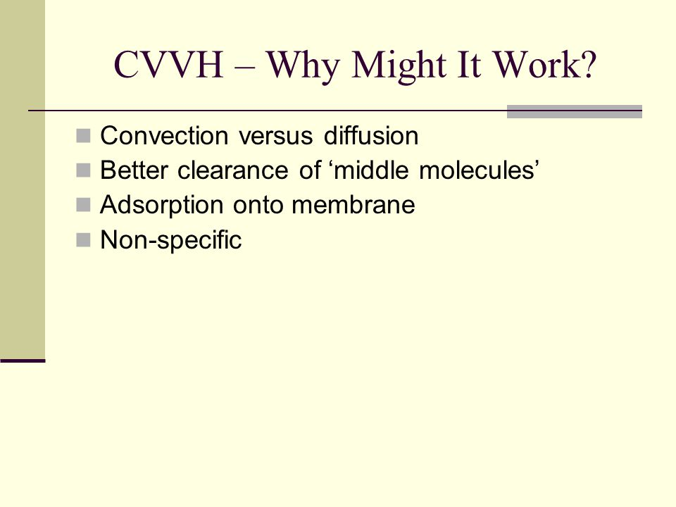 CVVH – Why Might It Work? Convection versus diffusion Better clearance of middle molecules Adsorption onto membrane Non-specific