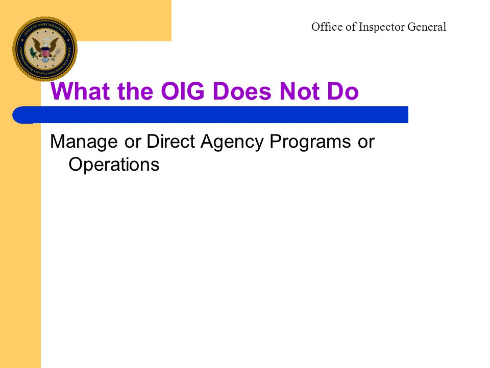 What the OIG Does Not Do Office of Inspector General Manage or Direct Agency Programs or Operations