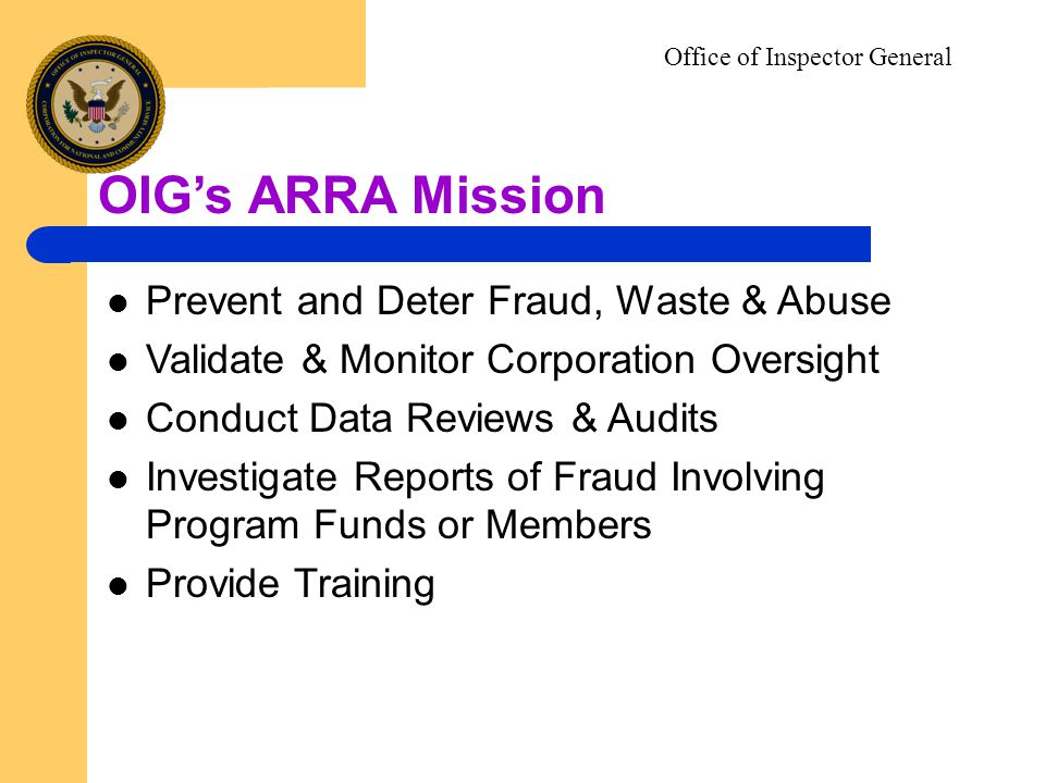 Office of Inspector General OIGs ARRA Mission Prevent and Deter Fraud, Waste & Abuse Validate & Monitor Corporation Oversight Conduct Data Reviews & Audits Investigate Reports of Fraud Involving Program Funds or Members Provide Training