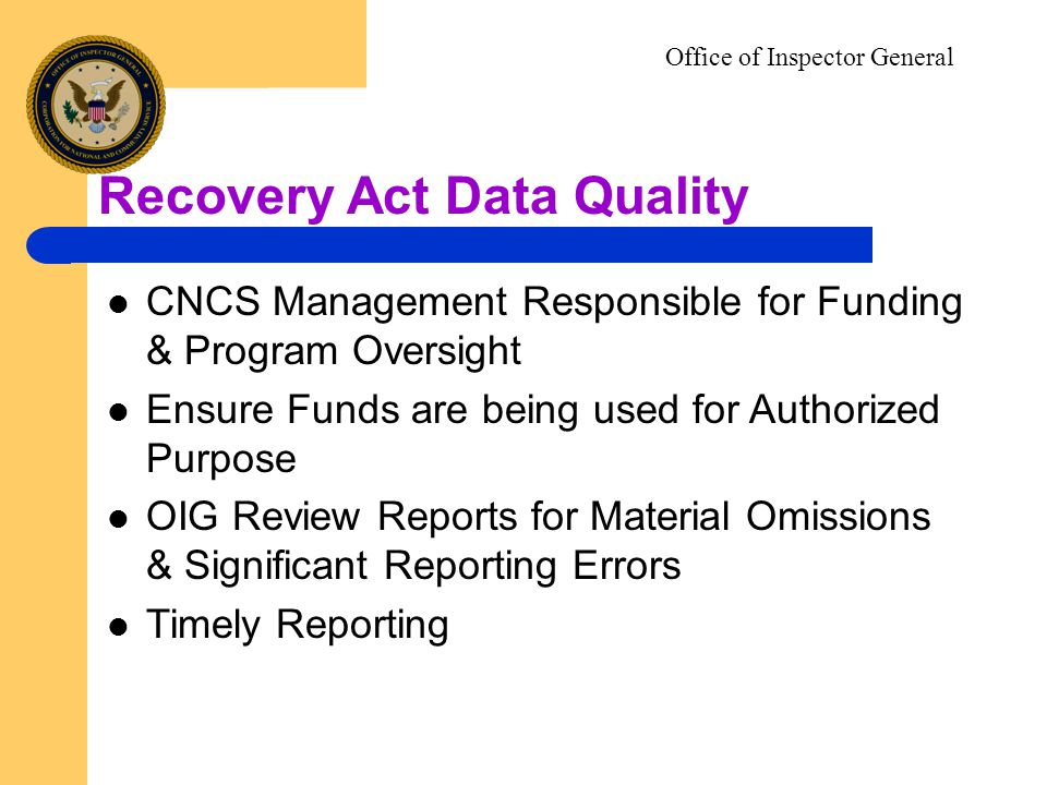Office of Inspector General Recovery Act Data Quality CNCS Management Responsible for Funding & Program Oversight Ensure Funds are being used for Authorized Purpose OIG Review Reports for Material Omissions & Significant Reporting Errors Timely Reporting