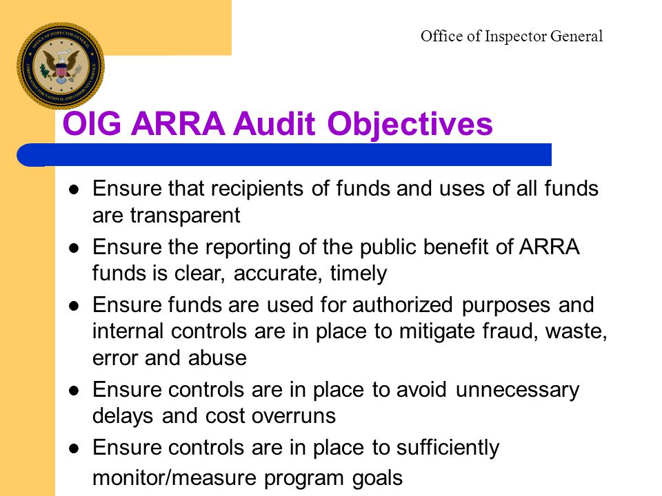 Ensure that recipients of funds and uses of all funds are transparent Ensure the reporting of the public benefit of ARRA funds is clear, accurate, timely Ensure funds are used for authorized purposes and internal controls are in place to mitigate fraud, waste, error and abuse Ensure controls are in place to avoid unnecessary delays and cost overruns Ensure controls are in place to sufficiently monitor/measure program goals Office of Inspector General OIG ARRA Audit Objectives
